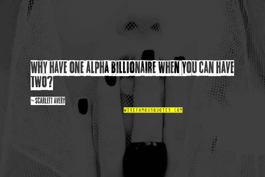 Why Can't It Be The Two Of Us Quotes By Scarlett Avery: Why have one alpha billionaire when you can
