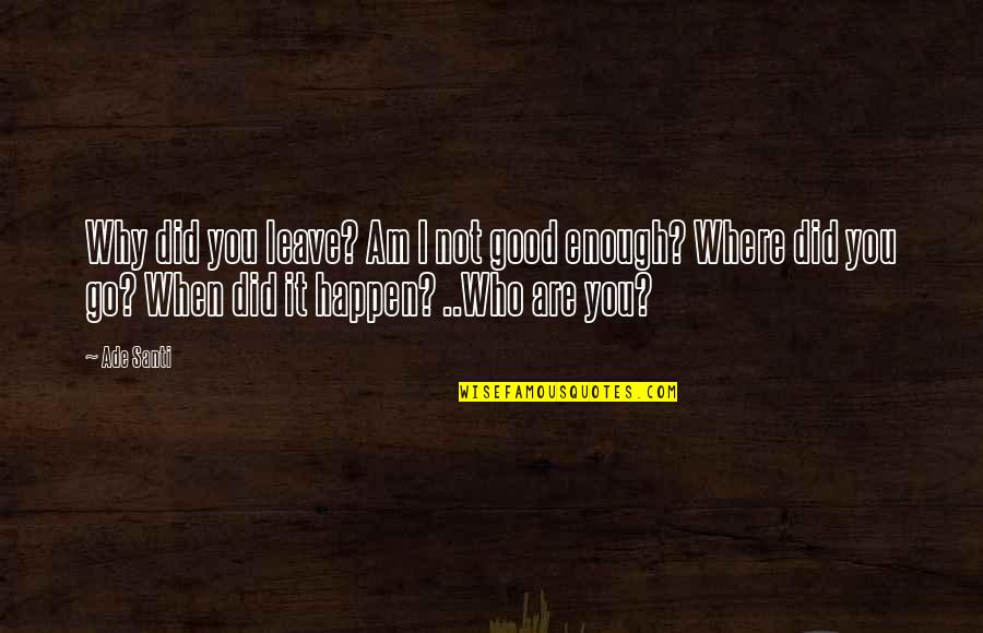 Why Did This Happen Quotes By Ade Santi: Why did you leave? Am I not good