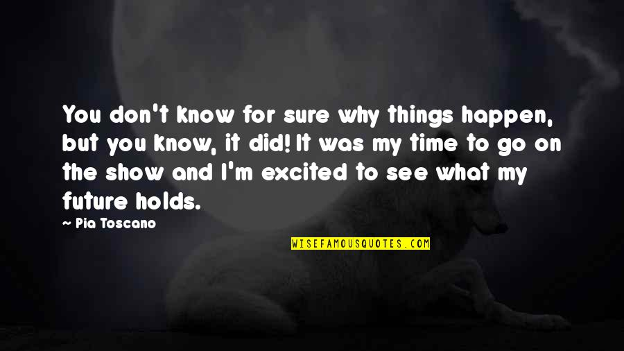 Why Did This Happen Quotes By Pia Toscano: You don't know for sure why things happen,