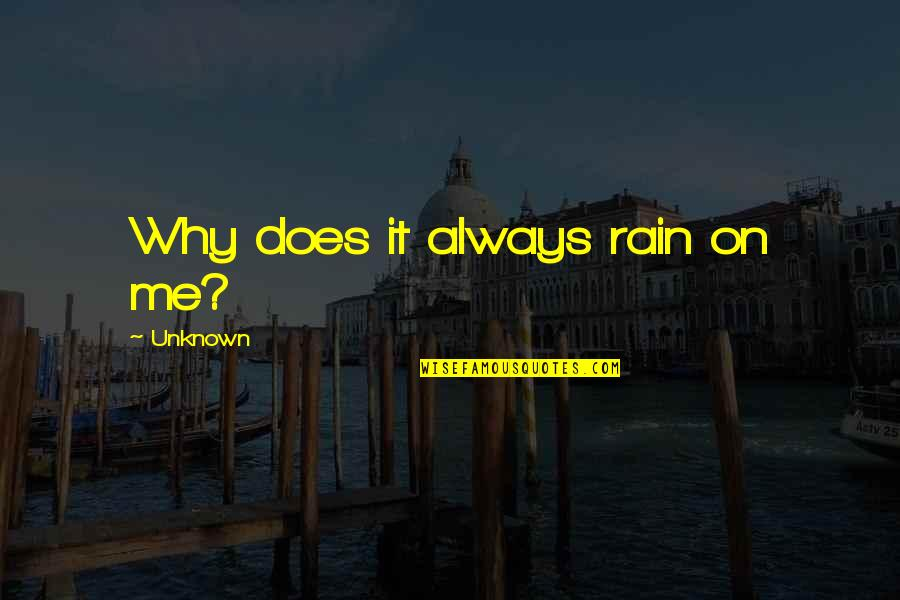 Why Does It Always Rain On Me Quotes By Unknown: Why does it always rain on me?