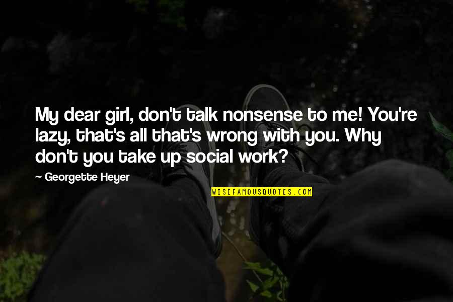 Why Don't You Talk To Me Quotes By Georgette Heyer: My dear girl, don't talk nonsense to me!