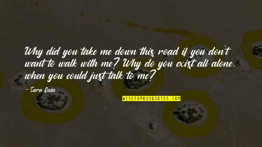 Why Don't You Talk To Me Quotes By Sara Quin: Why did you take me down this road