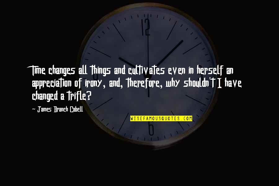 Why Have Things Changed Quotes By James Branch Cabell: Time changes all things and cultivates even in