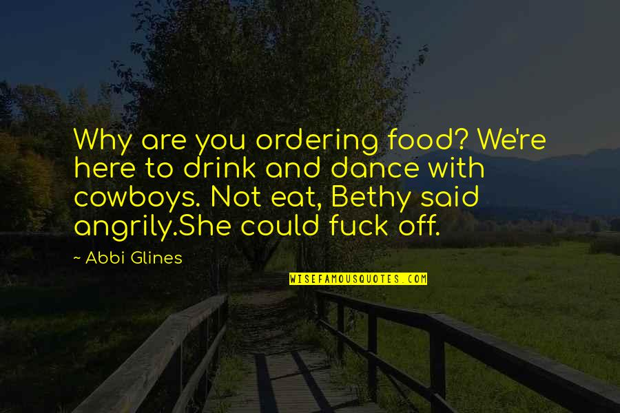 Why I Dance Quotes By Abbi Glines: Why are you ordering food? We're here to