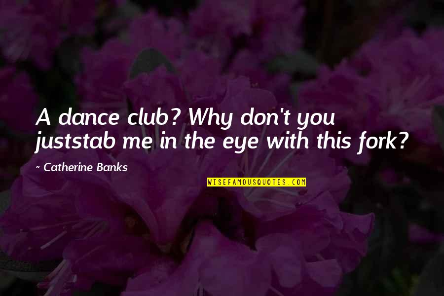 Why I Dance Quotes By Catherine Banks: A dance club? Why don't you juststab me