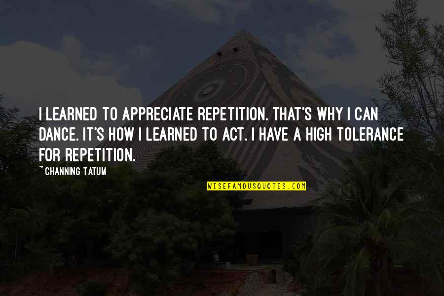 Why I Dance Quotes By Channing Tatum: I learned to appreciate repetition. That's why I