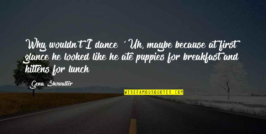 Why I Dance Quotes By Gena Showalter: Why wouldn't I dance?' Uh, maybe because at