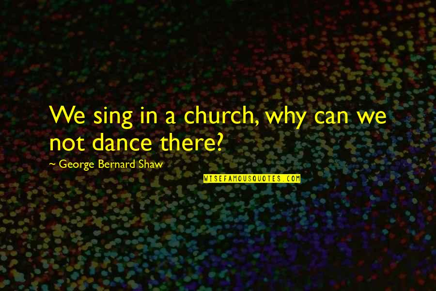 Why I Dance Quotes By George Bernard Shaw: We sing in a church, why can we