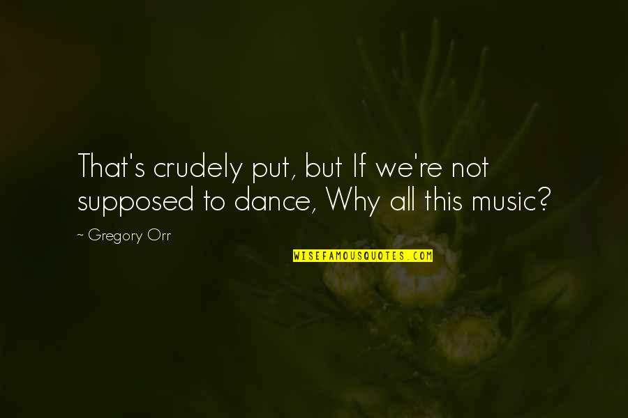 Why I Dance Quotes By Gregory Orr: That's crudely put, but If we're not supposed