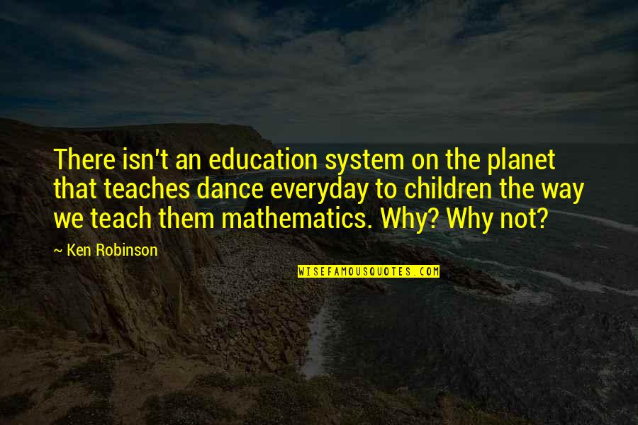 Why I Dance Quotes By Ken Robinson: There isn't an education system on the planet