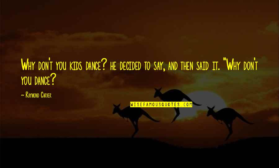 Why I Dance Quotes By Raymond Carver: Why don't you kids dance? he decided to