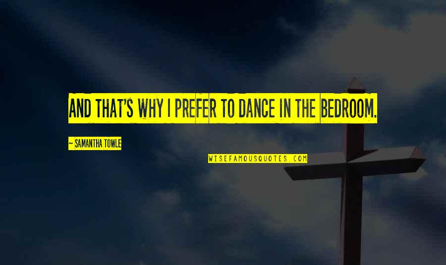 Why I Dance Quotes By Samantha Towle: And that's why I prefer to dance in