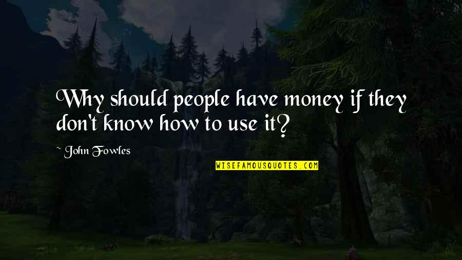 Why Should I Use Quotes By John Fowles: Why should people have money if they don't