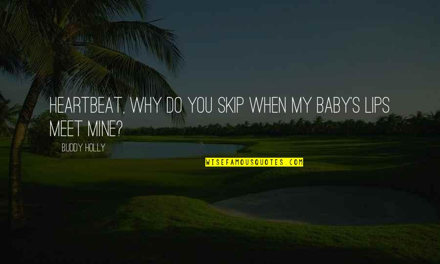 Why We Meet Quotes By Buddy Holly: Heartbeat, why do you skip when my baby's