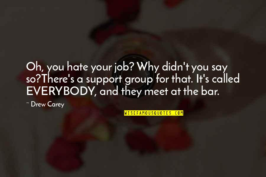 Why We Meet Quotes By Drew Carey: Oh, you hate your job? Why didn't you