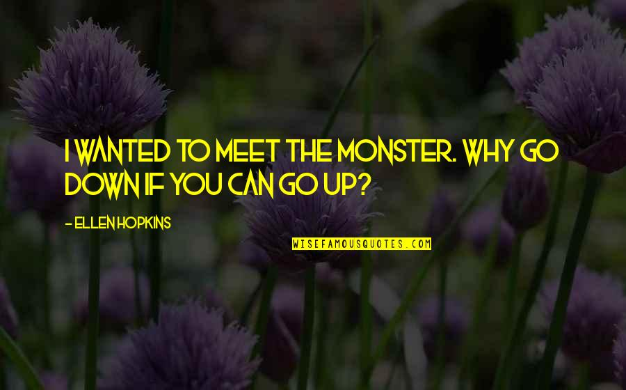 Why We Meet Quotes By Ellen Hopkins: I wanted to meet the monster. Why go