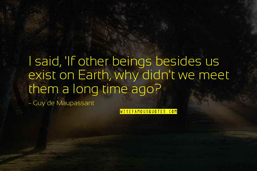 Why We Meet Quotes By Guy De Maupassant: I said, 'If other beings besides us exist
