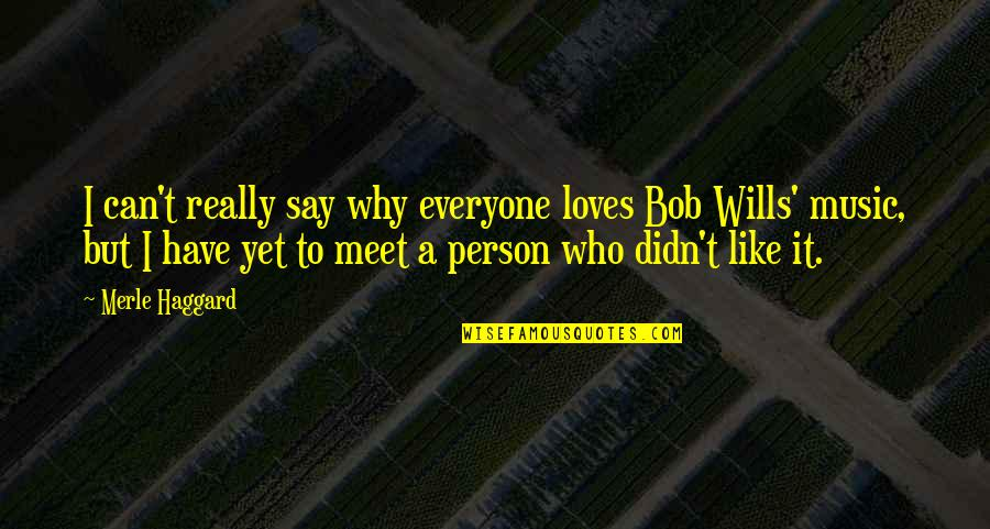 Why We Meet Quotes By Merle Haggard: I can't really say why everyone loves Bob