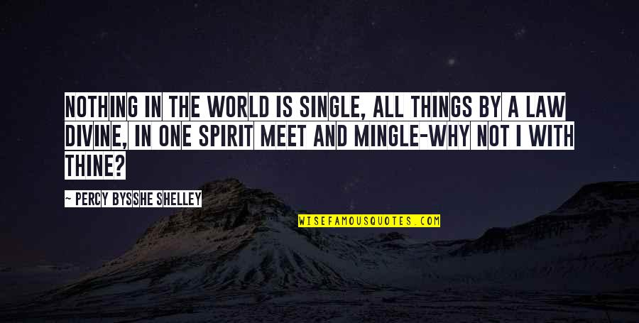 Why We Meet Quotes By Percy Bysshe Shelley: Nothing in the world is single, All things