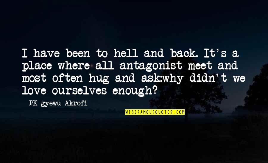 Why We Meet Quotes By PK Gyewu Akrofi: I have been to hell and back. It's
