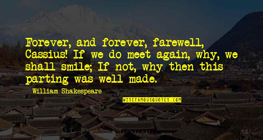 Why We Meet Quotes By William Shakespeare: Forever, and forever, farewell, Cassius! If we do