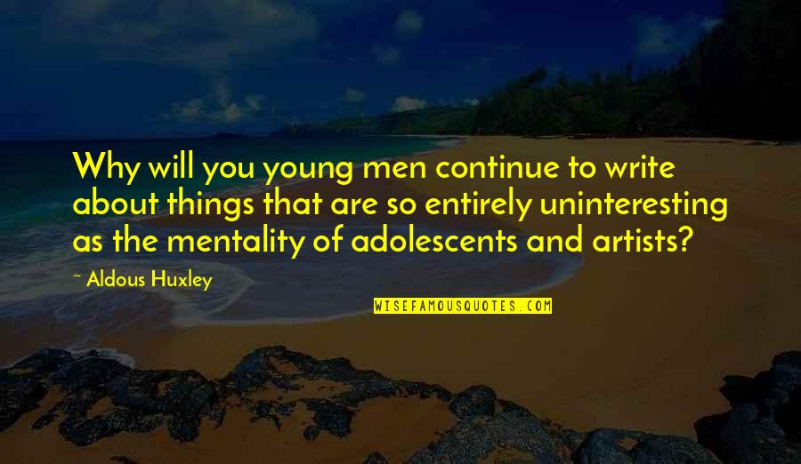 Why We Write Quotes By Aldous Huxley: Why will you young men continue to write