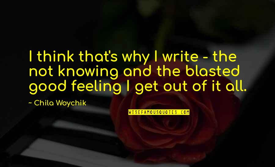 Why We Write Quotes By Chila Woychik: I think that's why I write - the