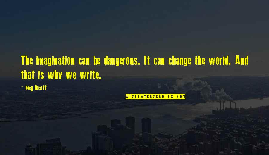 Why We Write Quotes By Meg Rosoff: The imagination can be dangerous. It can change