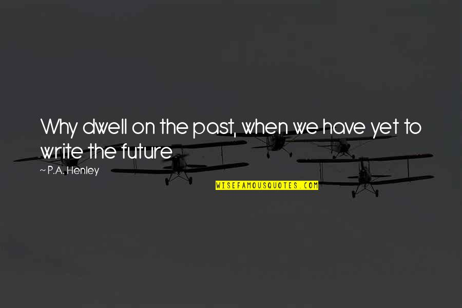 Why We Write Quotes By P.A. Henley: Why dwell on the past, when we have