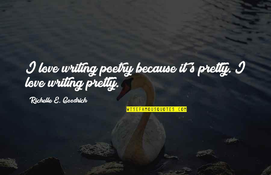 Why We Write Quotes By Richelle E. Goodrich: I love writing poetry because it's pretty. I