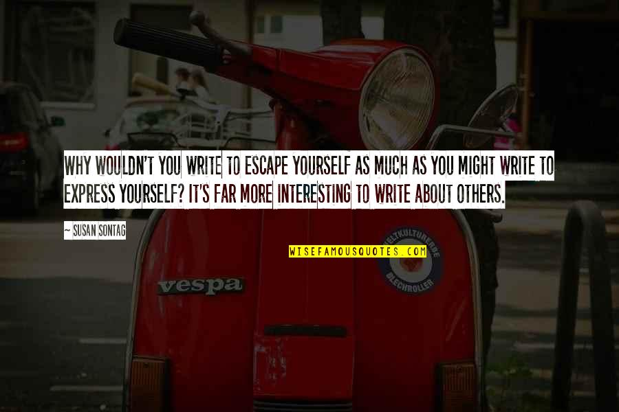 Why We Write Quotes By Susan Sontag: Why wouldn't you write to escape yourself as