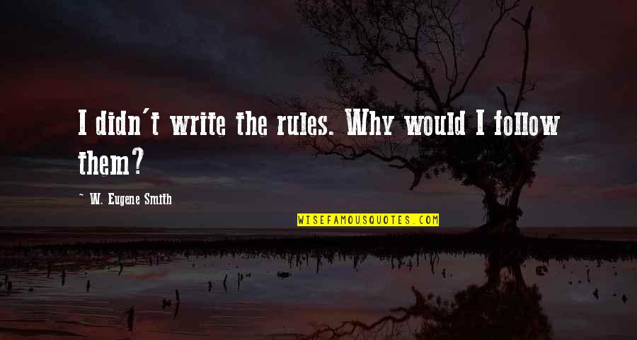 Why We Write Quotes By W. Eugene Smith: I didn't write the rules. Why would I