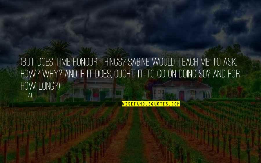 Why You Doing This To Me Quotes By A.P.: (But does time honour things? Sabine would teach