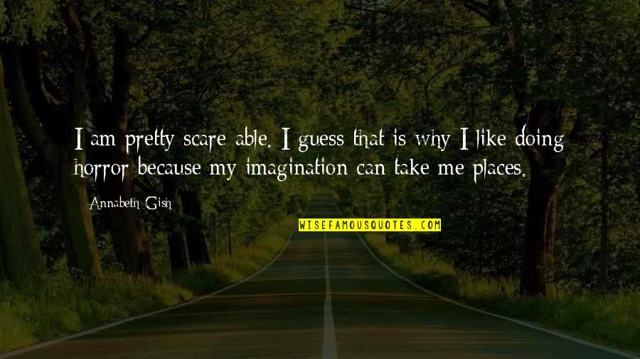 Why You Doing This To Me Quotes By Annabeth Gish: I am pretty scare-able. I guess that is