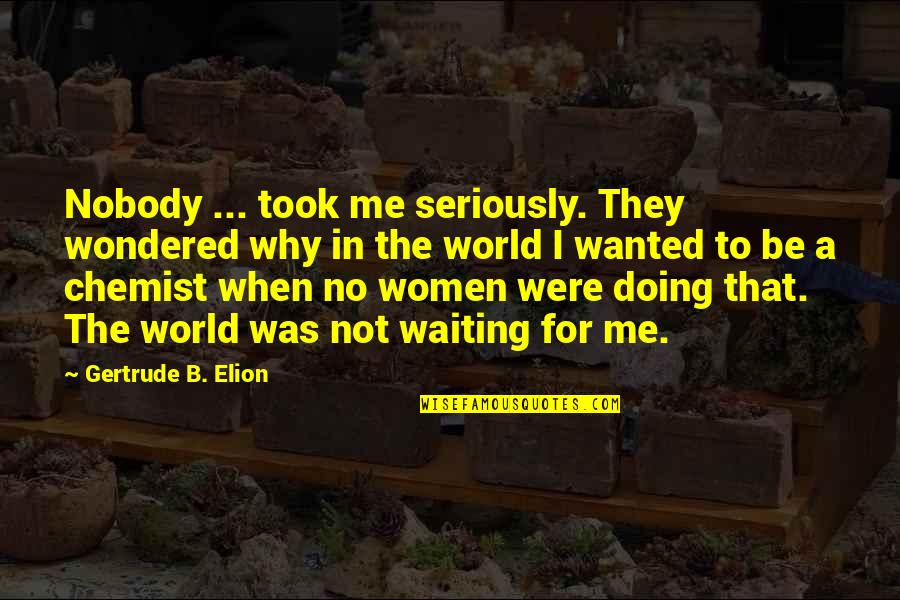 Why You Doing This To Me Quotes By Gertrude B. Elion: Nobody ... took me seriously. They wondered why