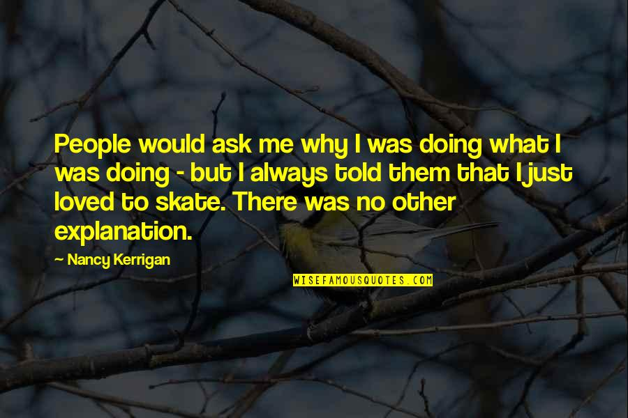 Why You Doing This To Me Quotes By Nancy Kerrigan: People would ask me why I was doing