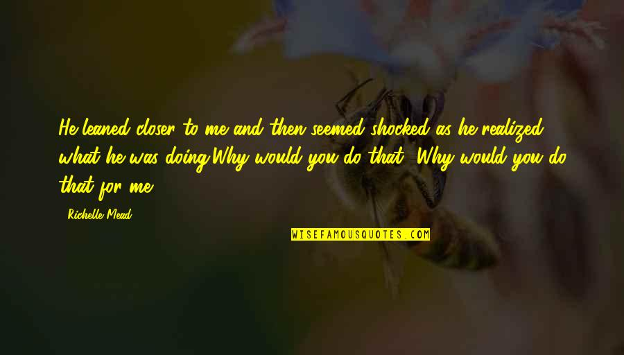 Why You Doing This To Me Quotes By Richelle Mead: He leaned closer to me and then seemed