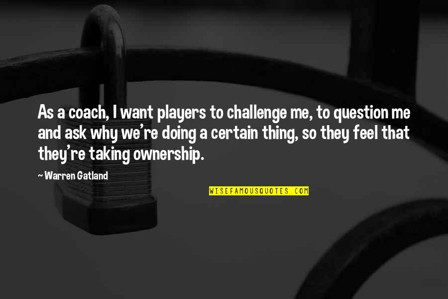 Why You Doing This To Me Quotes By Warren Gatland: As a coach, I want players to challenge