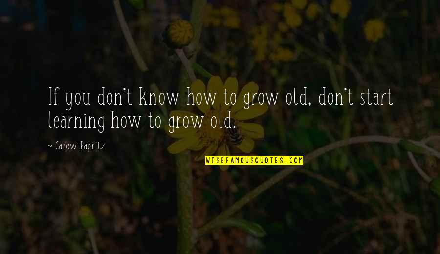 Why You Should Smile Quotes By Carew Papritz: If you don't know how to grow old,