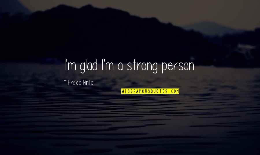 Why You Should Smile Quotes By Freida Pinto: I'm glad I'm a strong person.