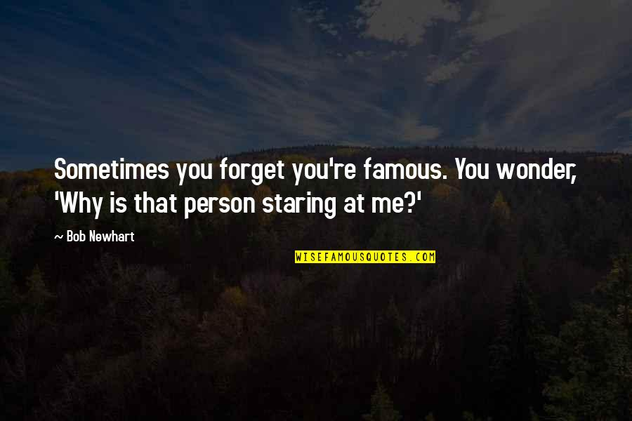 Why You Staring At Me Quotes By Bob Newhart: Sometimes you forget you're famous. You wonder, 'Why