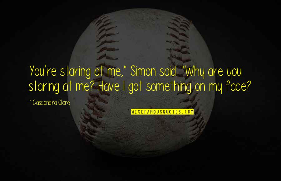 "Why You Staring At Me Quotes By Cassandra Clare: You're staring at me,"" Simon said. ""Why are"