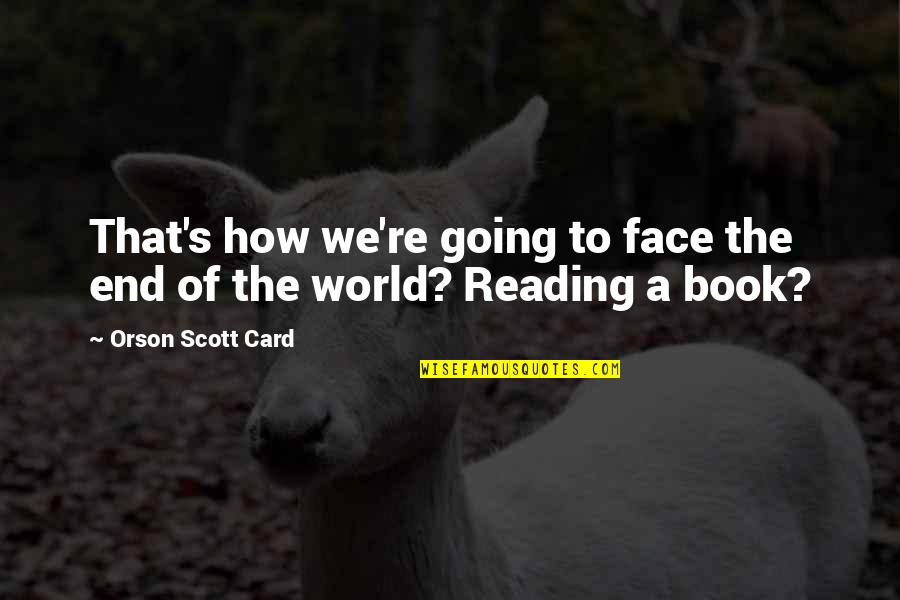 Why You Staring At Me Quotes By Orson Scott Card: That's how we're going to face the end
