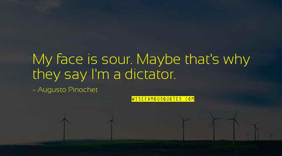 Why'm Quotes By Augusto Pinochet: My face is sour. Maybe that's why they