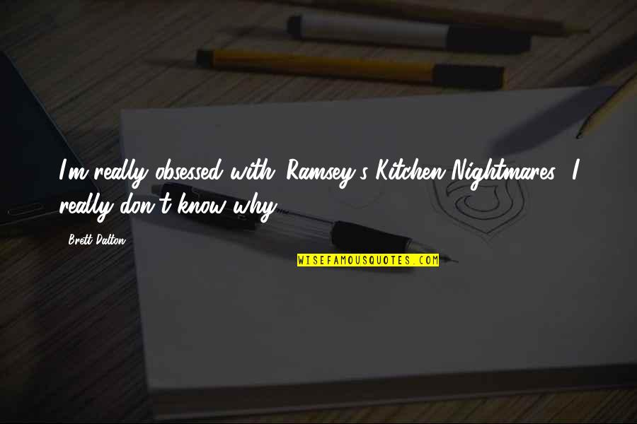 Why'm Quotes By Brett Dalton: I'm really obsessed with 'Ramsey's Kitchen Nightmares.' I