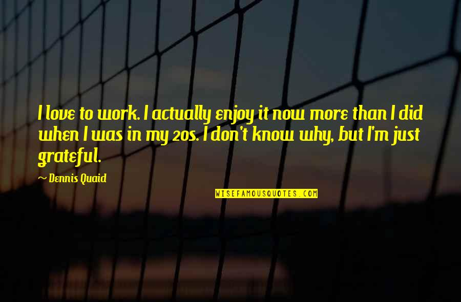 Why'm Quotes By Dennis Quaid: I love to work. I actually enjoy it