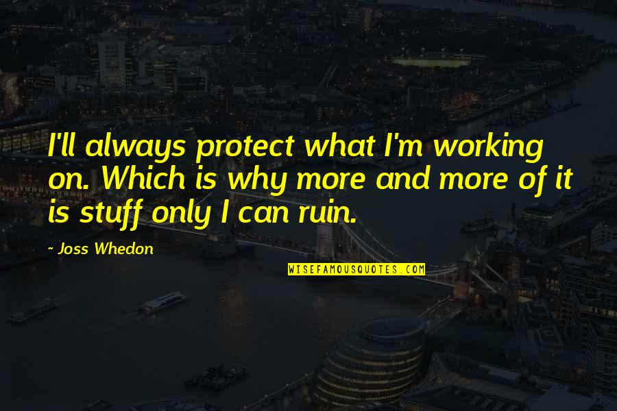 Why'm Quotes By Joss Whedon: I'll always protect what I'm working on. Which