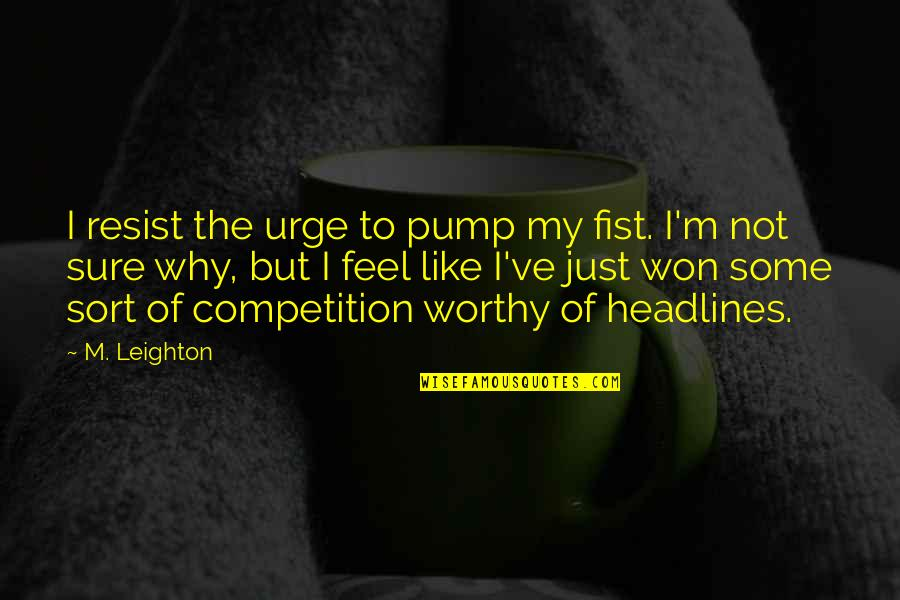 Why'm Quotes By M. Leighton: I resist the urge to pump my fist.