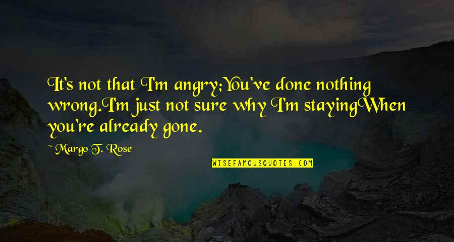 Why'm Quotes By Margo T. Rose: It's not that I'm angry;You've done nothing wrong.I'm