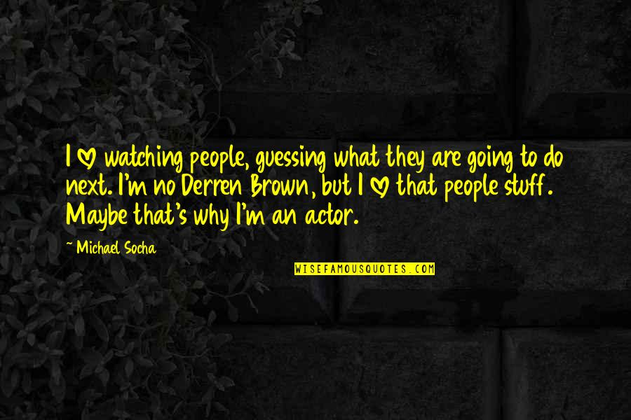 Why'm Quotes By Michael Socha: I love watching people, guessing what they are